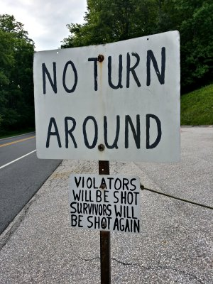 """NO TURN AROUND.  VIOLATORS WILL BE SHOT.  SURVIVORS WILL BE SHOT AGAIN."""