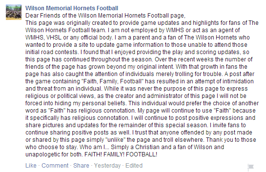 """Dear Friends of the Wilson Memorial Hornets Football page, This page was originally created to provide game updates and highlights for fans of The Wilson Hornets Football team. I am not employed by WMHS or act as an agent of WMHS, VHSL or any official body. I am a parent and a fan of The Wilson Hornets who wanted to provide a site to update game information to those unable to attend those initial road contests. I found that I enjoyed providing the play and scoring updates, so this page has continued throughout the season. Over the recent weeks the number of friends of the page has grown beyond my original intent. With that growth in fans the page has also caught the attention of individuals merely trolling for trouble. A post after the game containing ""Faith, Family, Football"" has resulted in an attempt of intimidation and threat from an individual. While it was never the purpose of this page to express religious or political views, as the creator and administrator of this page I will not be forced into hiding my personal beliefs. This individual would prefer the choice of another word as ""Faith"" has religious connotation. My page will continue to use ""Faith"" because it specifically has religious connotation. I will continue to post positive expressions and share pictures and updates for the remainder of this special season. I invite fans to continue sharing positive posts as well. I trust that anyone offended by any post made or shared by this page simply ""unlike"" the page and troll elsewhere. Thank you to those who choose to stay. Who am I... Simply a Christian and a fan of Wilson and unapologetic for both. FAITH! FAMILY! FOOTBALL!"""
