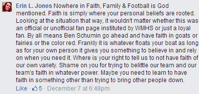 """Nowhere in Faith, Family & Football is God mentioned. Faith is simply where your personal beliefs are rooted. Looking at the situation that way, it wouldn't matter whether this was an official or unofficial fan page instituted by WMHS or just a loyal fan. By all means Ben Schumin go ahead and have faith in goats or fairies or the color red. Frankly it is whatever floats your boat as long as for your own person it gives you something to believe in and rely on when you need it. Where is your right to tell us to not have faith of our own variety. Shame on you for trying to belittle our team and our team's faith in whatever power. Maybe you need to learn to have faith in something other than trying to bring other people down."""