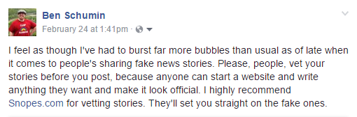 I feel as though I've had to burst far more bubbles than usual as of late when it comes to people's sharing fake news stories. Please, people, vet your stories before you post, because anyone can start a website and write anything they want and make it look official. I highly recommend Snopes.com for vetting stories. They'll set you straight on the fake ones.
