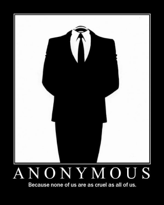 ANONYMOUS: Because none of us are as cruel as all of us.